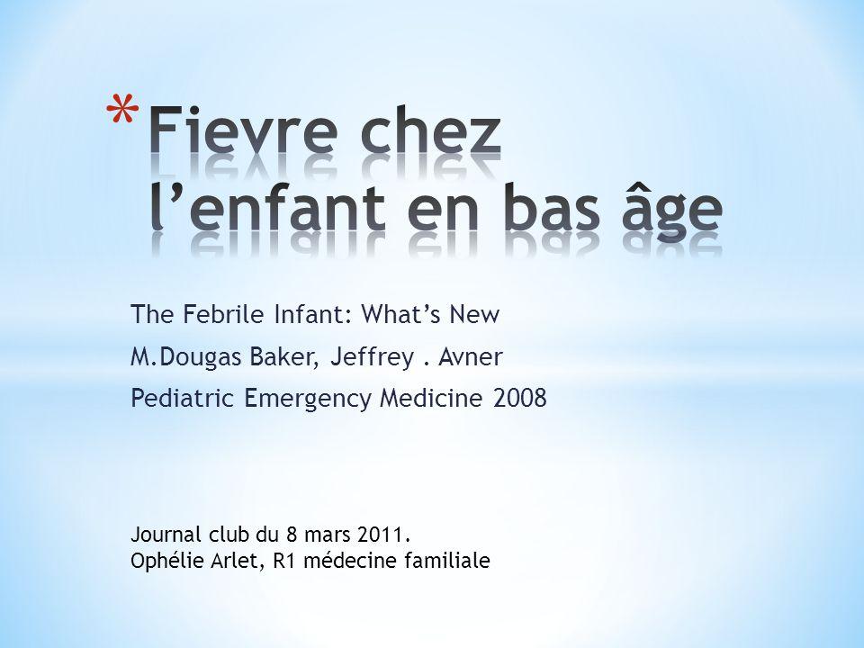 The Febrile Infant: Whats New M.Dougas Baker, Jeffrey. Avner Pediatric Emergency Medicine 2008 Journal club du 8 mars 2011. Ophélie Arlet, R1 médecine