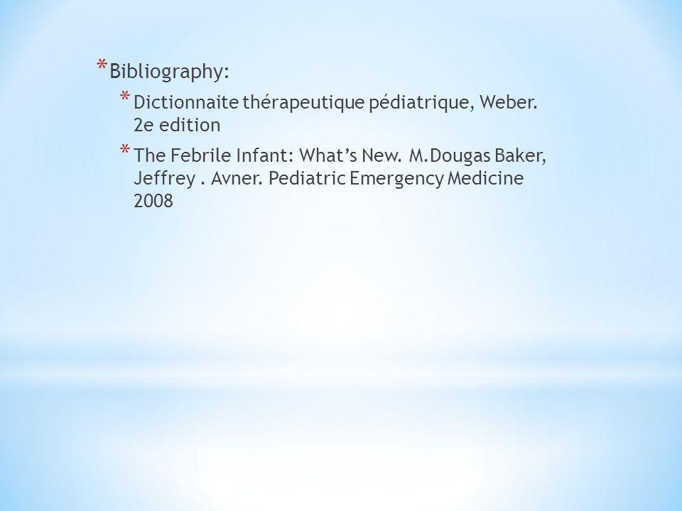 * Bibliography: * Dictionnaite thérapeutique pédiatrique, Weber. 2e edition * The Febrile Infant: Whats New. M.Dougas Baker, Jeffrey. Avner. Pediatric