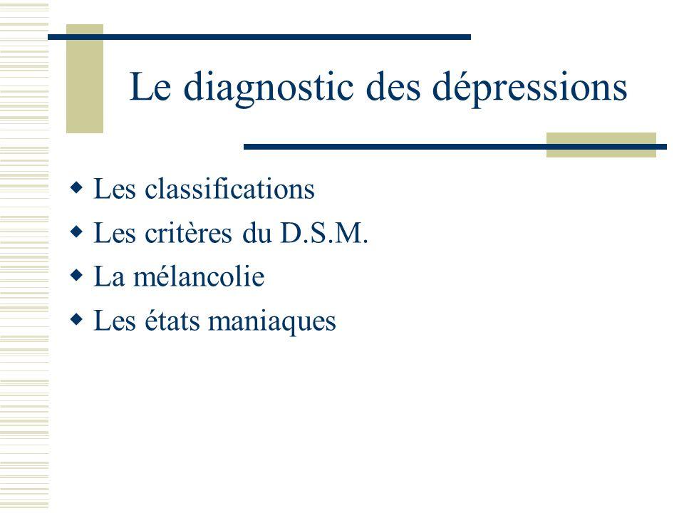 Le diagnostic des dépressions Les classifications Les critères du D.S.M. La mélancolie Les états maniaques