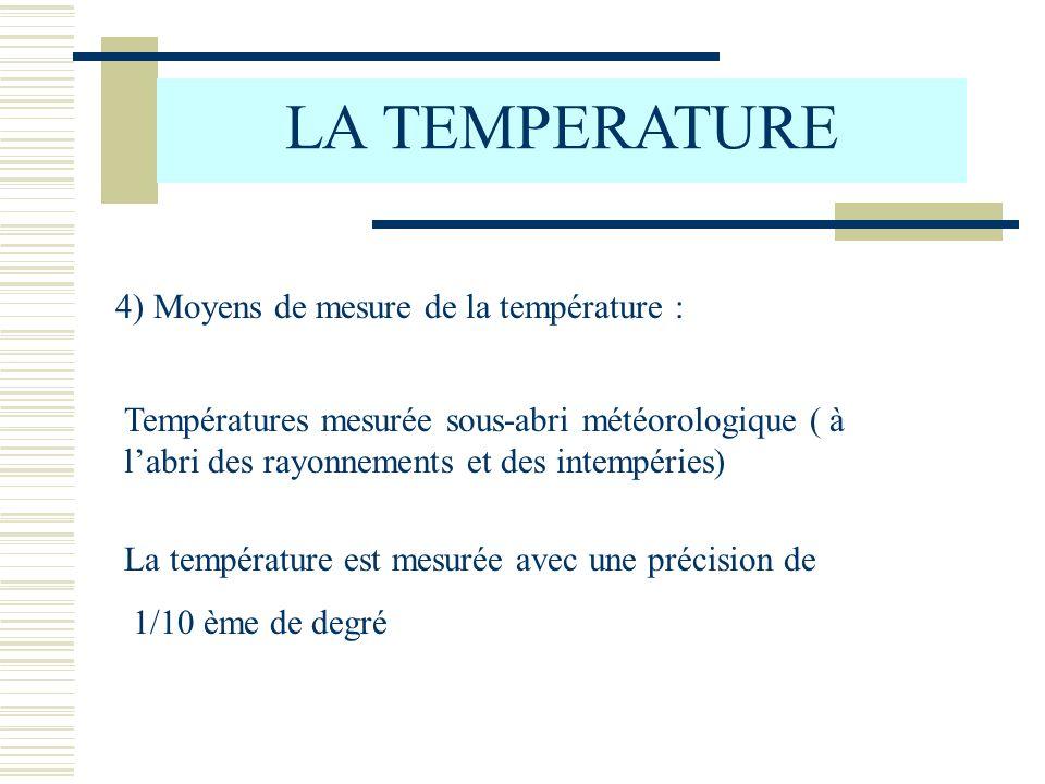 LA TEMPERATURE 4) Moyens de mesure de la température : Températures mesurée sous-abri météorologique ( à labri des rayonnements et des intempéries) La température est mesurée avec une précision de 1/10 ème de degré