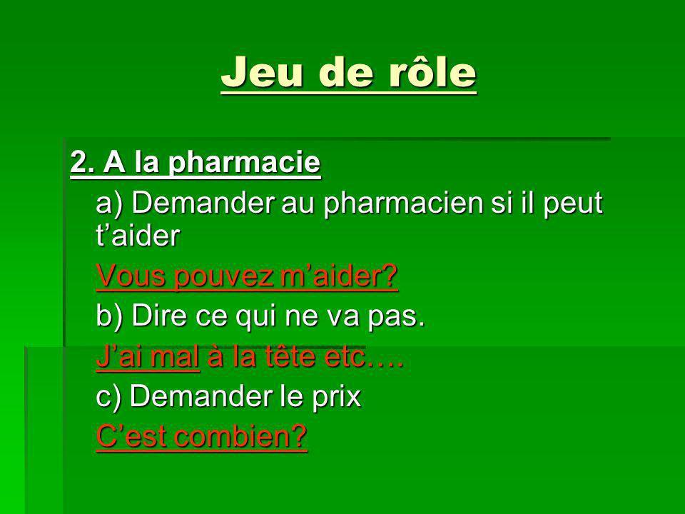 Jeu de rôle 2. A la pharmacie a) Demander au pharmacien si il peut taider Vous pouvez maider? b) Dire ce qui ne va pas. Jai mal à la tête etc…. c) Dem