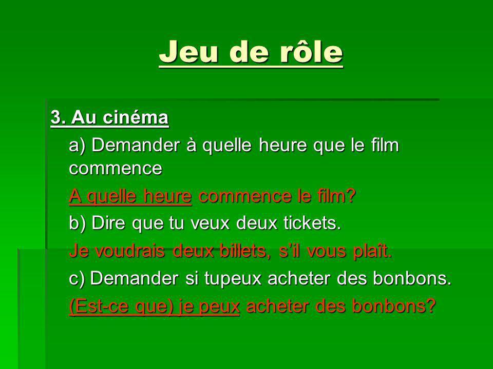 Jeu de rôle 3. Au cinéma a) Demander à quelle heure que le film commence A quelle heure commence le film? b) Dire que tu veux deux tickets. Je voudrai