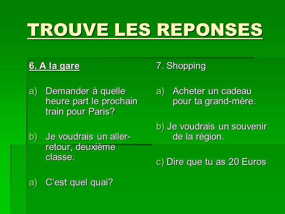 TROUVE LES REPONSES 6. A la gare a)Demander à quelle heure part le prochain train pour Paris? b)Je voudrais un aller- retour, deuxième classe. a)Cest