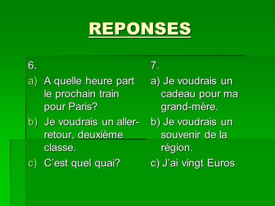REPONSES 6. a)A quelle heure part le prochain train pour Paris? b)Je voudrais un aller- retour, deuxième classe. c)Cest quel quai? 7. a) Je voudrais u