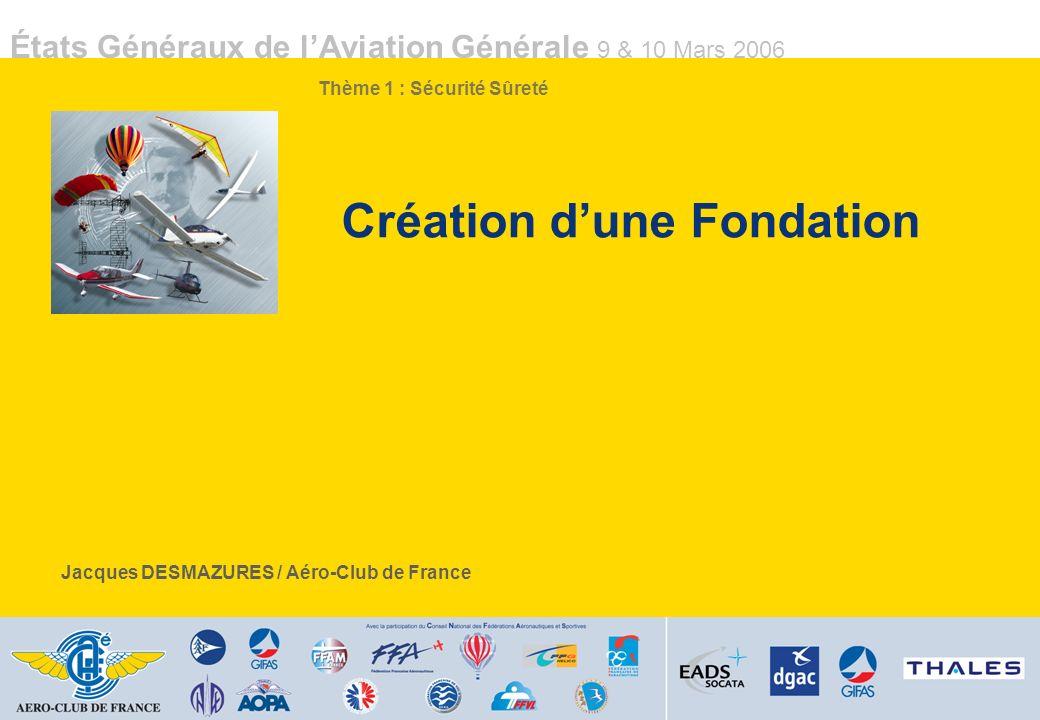 États Généraux de lAviation Générale 9 & 10 Mars 2006 Création dune Fondation Jacques DESMAZURES / Aéro-Club de France Thème 1 : Sécurité Sûreté