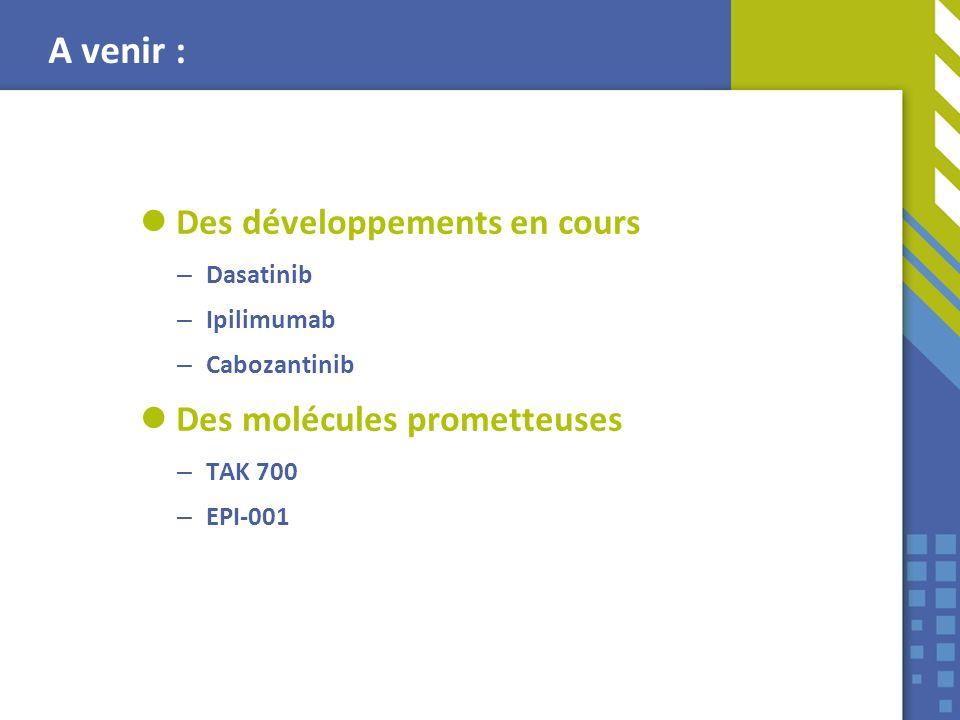 Des développements en cours – Dasatinib – Ipilimumab – Cabozantinib Des molécules prometteuses – TAK 700 – EPI-001 A venir :