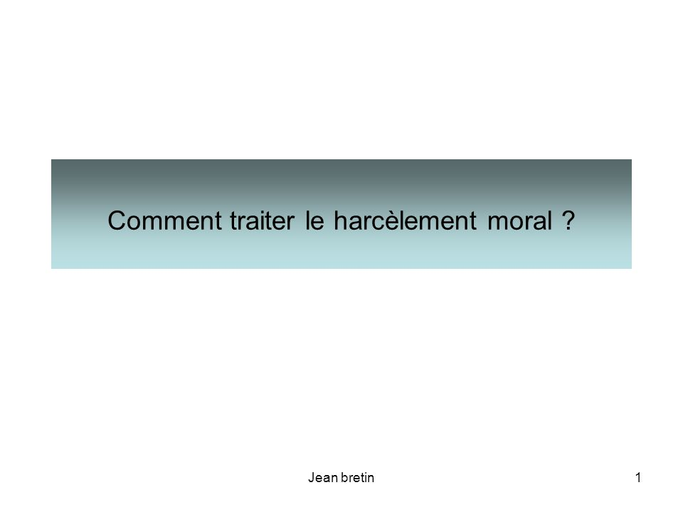 Jean bretin12 IV - A partir de quand parle-t-on de harcèlement moral ?