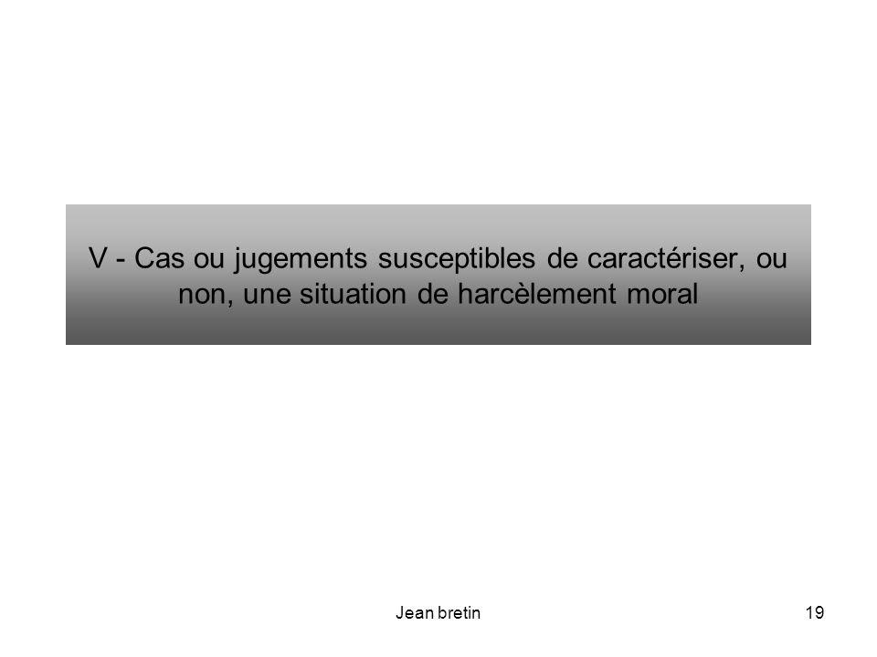 Jean bretin19 V - Cas ou jugements susceptibles de caractériser, ou non, une situation de harcèlement moral