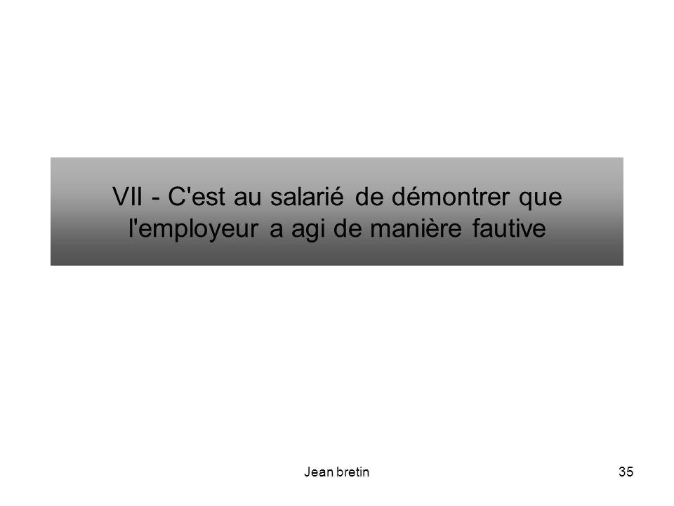 Jean bretin35 VII - C'est au salarié de démontrer que l'employeur a agi de manière fautive