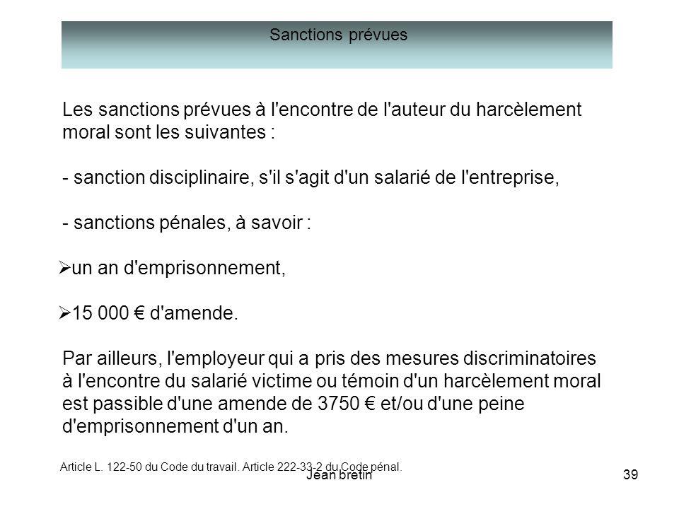 Jean bretin39 Les sanctions prévues à l'encontre de l'auteur du harcèlement moral sont les suivantes : - sanction disciplinaire, s'il s'agit d'un sala