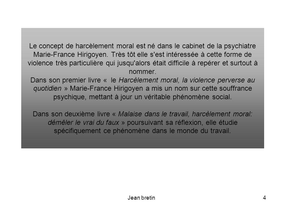 Jean bretin4 Le concept de harcèlement moral est né dans le cabinet de la psychiatre Marie-France Hirigoyen. Très tôt elle s'est intéressée à cette fo