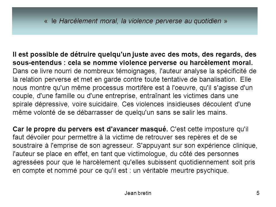 Jean bretin5 II est possible de détruire quelqu'un juste avec des mots, des regards, des sous-entendus : cela se nomme violence perverse ou harcèlemen