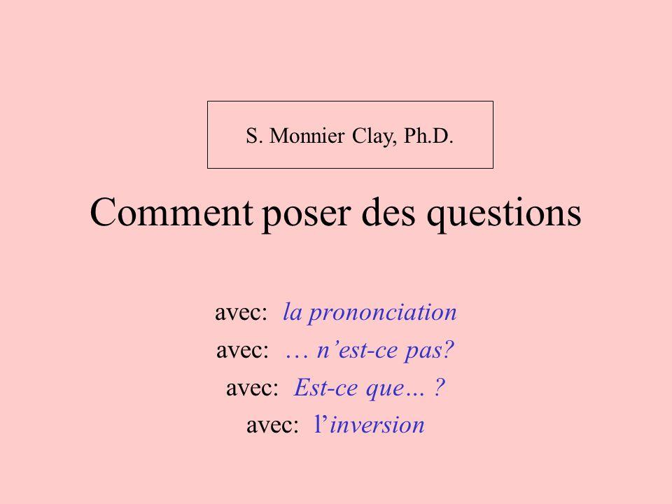 Comment poser des questions avec: la prononciation avec: … nest-ce pas? avec: Est-ce que… ? avec: linversion S. Monnier Clay, Ph.D.