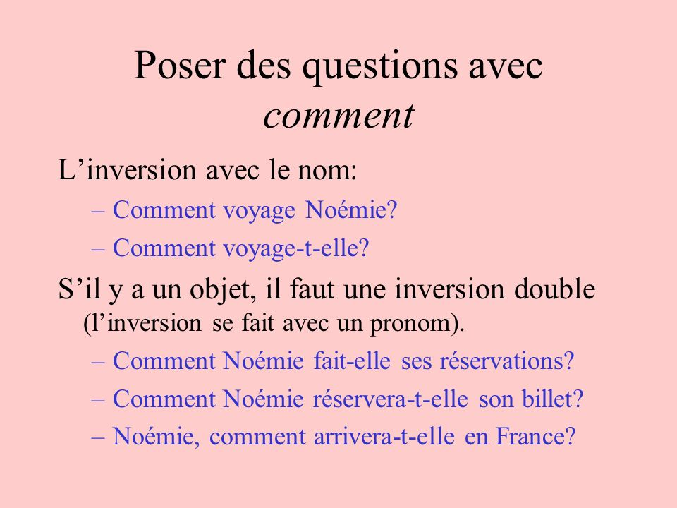 Poser des questions avec comment Linversion avec le nom: –Comment voyage Noémie? –Comment voyage-t-elle? Sil y a un objet, il faut une inversion doubl