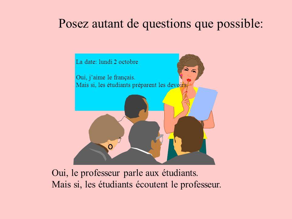 Posez autant de questions que possible: La date: lundi 2 octobre Oui, jaime le français. Mais si, les étudiants préparent les devoirs. Oui, le profess