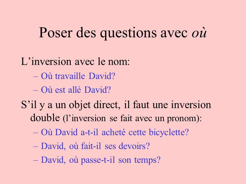 Poser des questions avec où Linversion avec le nom: –Où travaille David? –Où est allé David? Sil y a un objet direct, il faut une inversion double (li