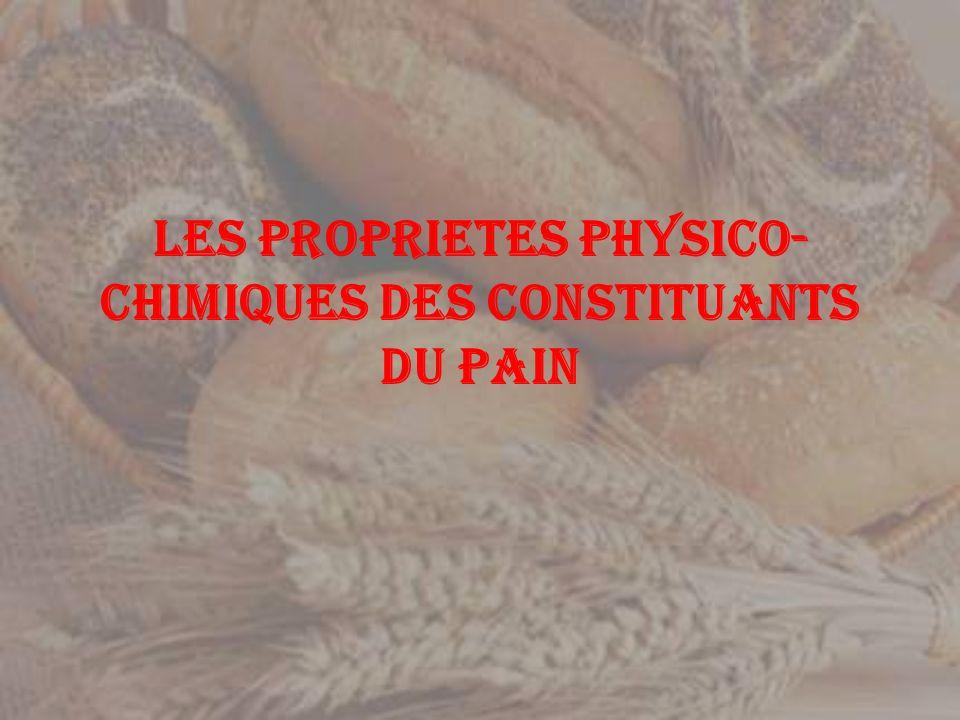LES PROPRIETES PHYSICO- CHIMIQUES DES CONSTITUANTS DU PAIN