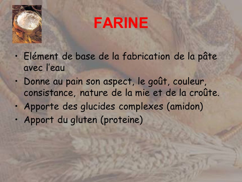 FARINE Elément de base de la fabrication de la pâte avec leau Donne au pain son aspect, le goût, couleur, consistance, nature de la mie et de la croût