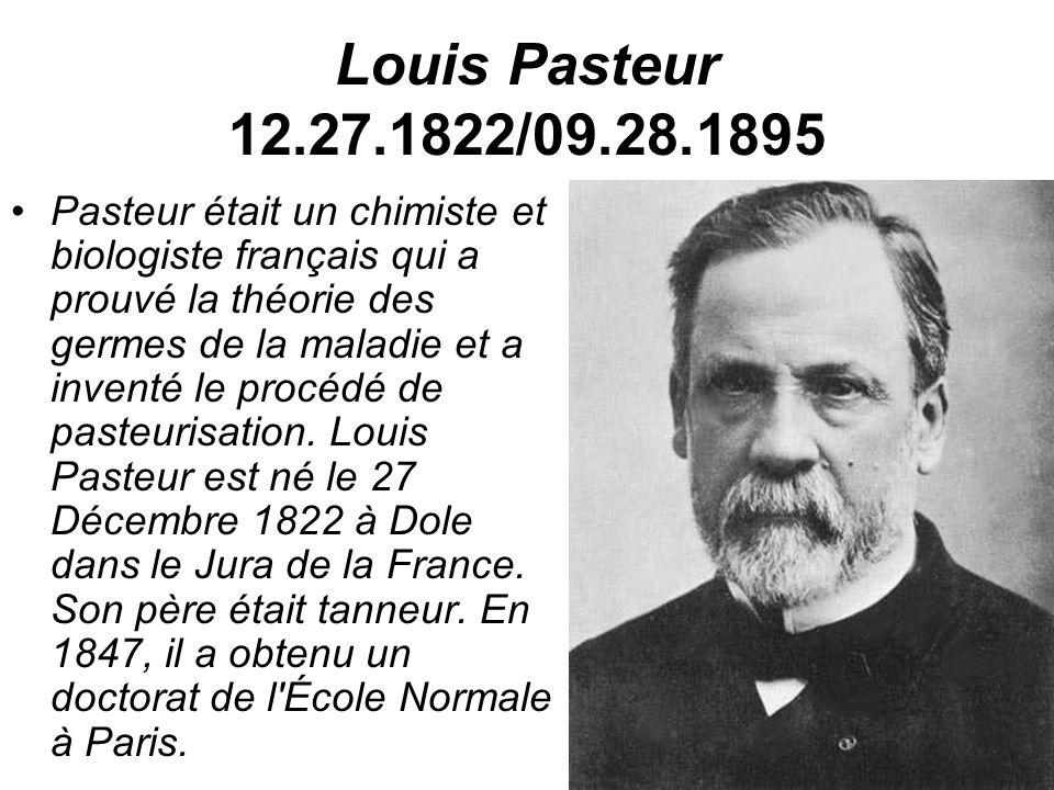 Louis Pasteur 12.27.1822/09.28.1895 Pasteur était un chimiste et biologiste français qui a prouvé la théorie des germes de la maladie et a inventé le