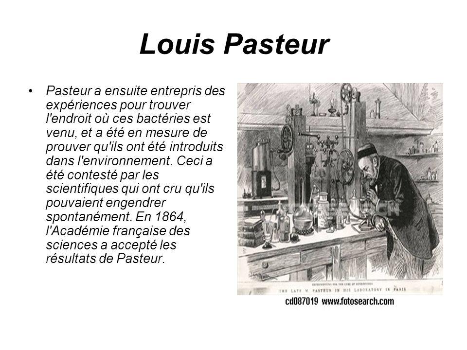 Louis Pasteur Pasteur a ensuite entrepris des expériences pour trouver l'endroit où ces bactéries est venu, et a été en mesure de prouver qu'ils ont é