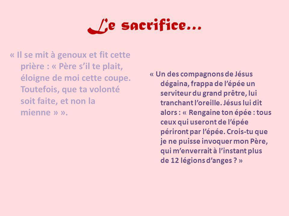 Le sacrifice… « Un des compagnons de Jésus dégaina, frappa de lépée un serviteur du grand prêtre, lui tranchant loreille. Jésus lui dit alors : « Reng