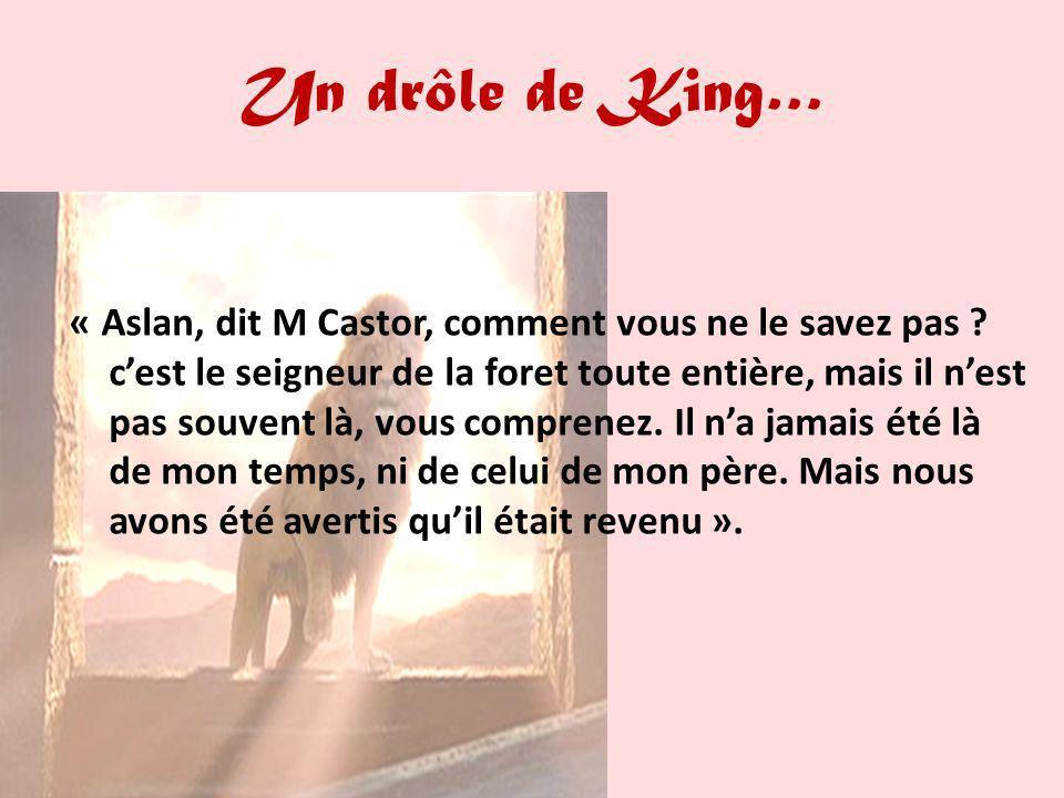 Un drôle de King… « Aslan, dit M Castor, comment vous ne le savez pas ? cest le seigneur de la foret toute entière, mais il nest pas souvent là, vous