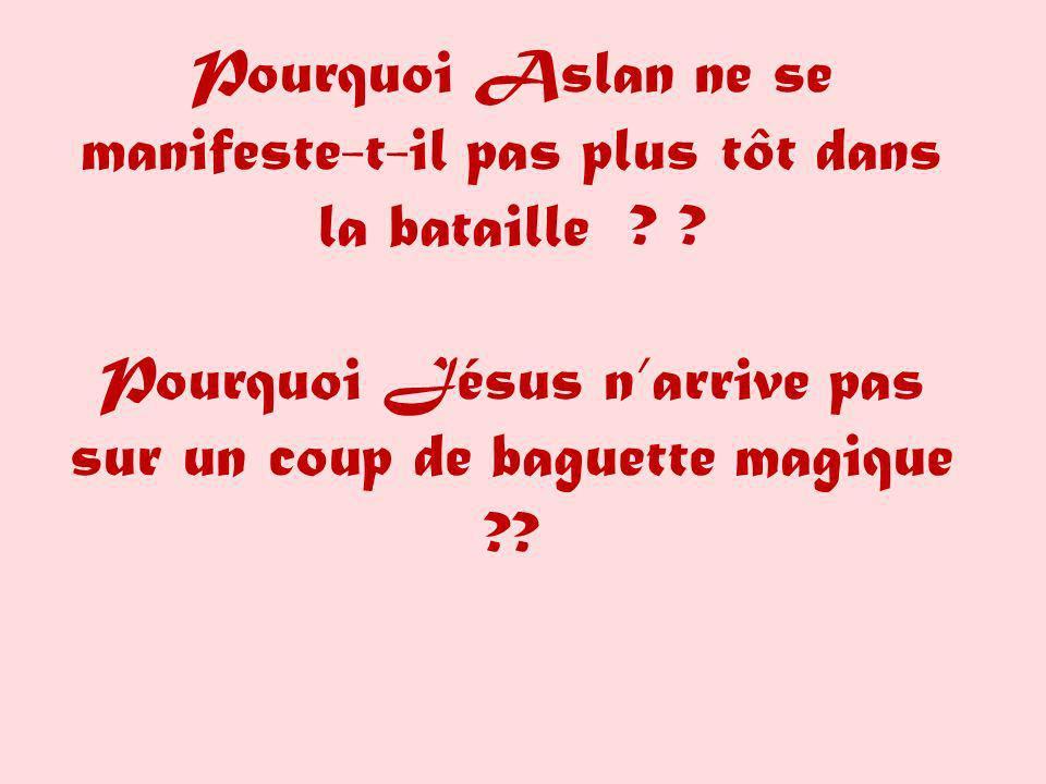 Pourquoi Aslan ne se manifeste-t-il pas plus tôt dans la bataille ? ? Pourquoi Jésus narrive pas sur un coup de baguette magique ??