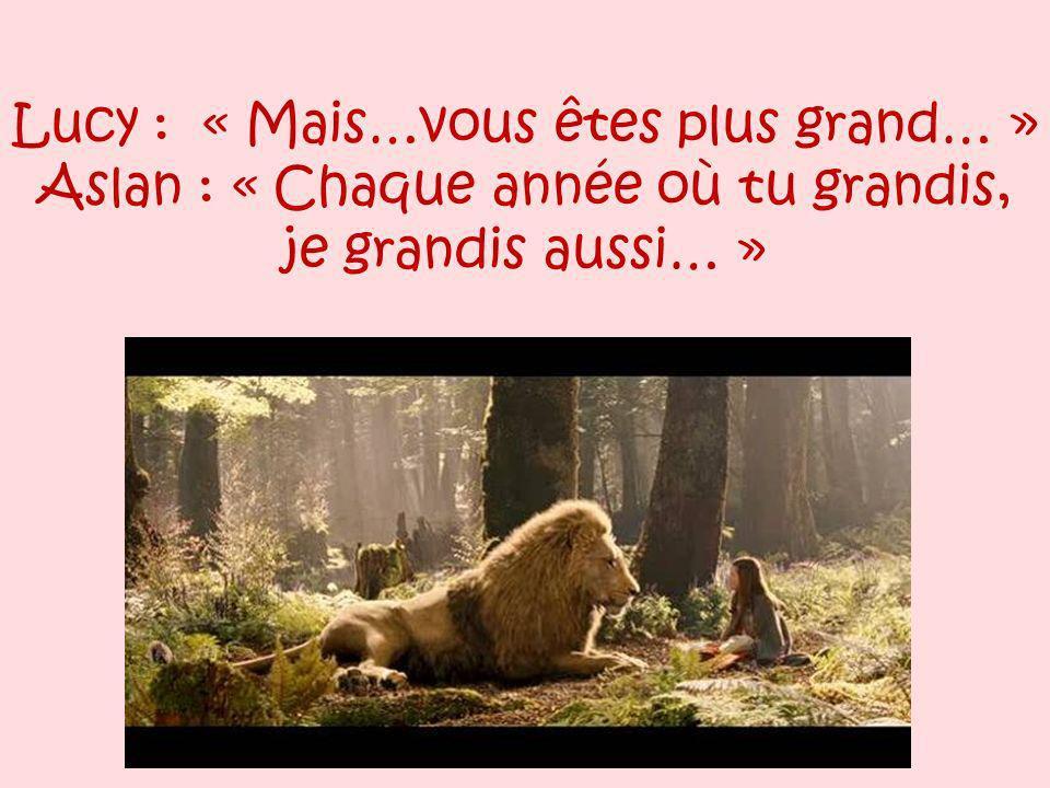 Lucy : « Mais…vous êtes plus grand… » Aslan : « Chaque année où tu grandis, je grandis aussi… »