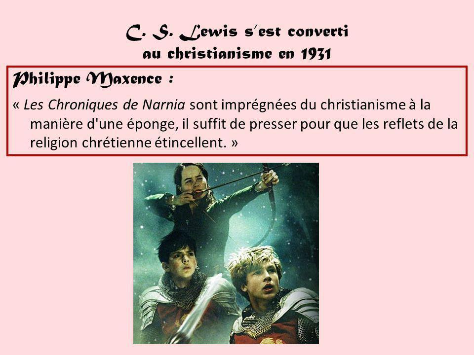 C. S. Lewis sest converti au christianisme en 1931 Philippe Maxence : « Les Chroniques de Narnia sont imprégnées du christianisme à la manière d'une é