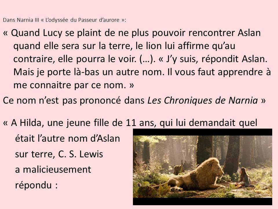 Dans Narnia III « Lodyssée du Passeur daurore »: « Quand Lucy se plaint de ne plus pouvoir rencontrer Aslan quand elle sera sur la terre, le lion lui