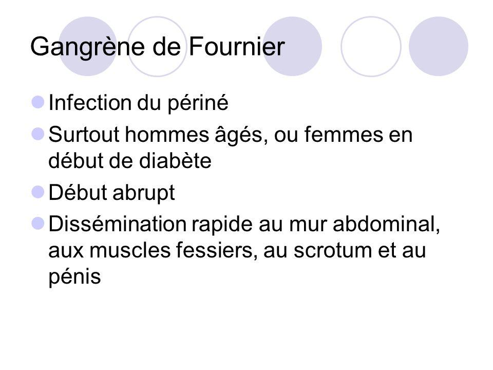 Gangrène de Fournier Infection du périné Surtout hommes âgés, ou femmes en début de diabète Début abrupt Dissémination rapide au mur abdominal, aux muscles fessiers, au scrotum et au pénis