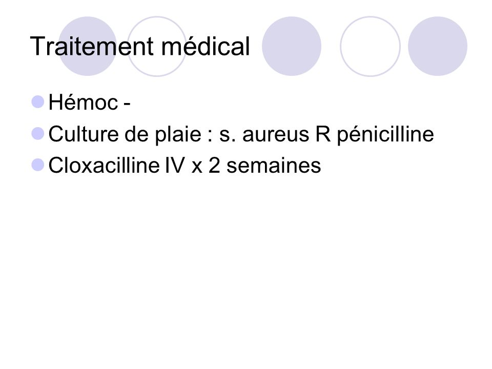 Traitement médical Hémoc - Culture de plaie : s. aureus R pénicilline Cloxacilline IV x 2 semaines