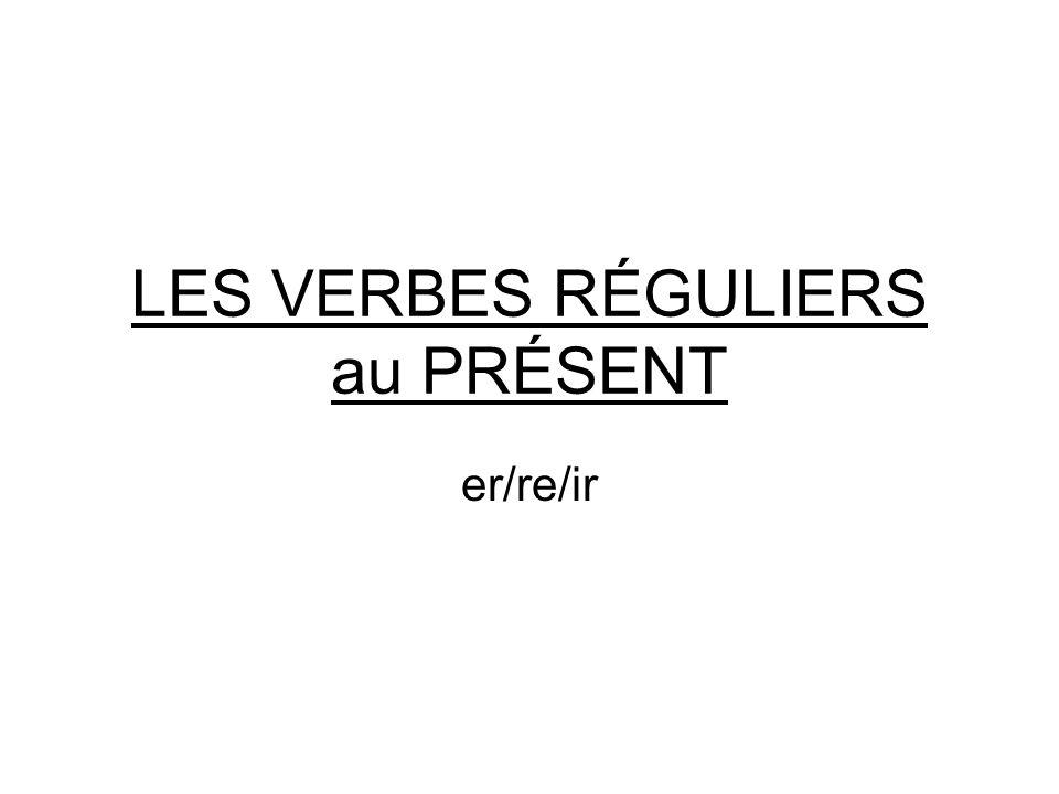 LES VERBES RÉGULIERS au PRÉSENT er/re/ir