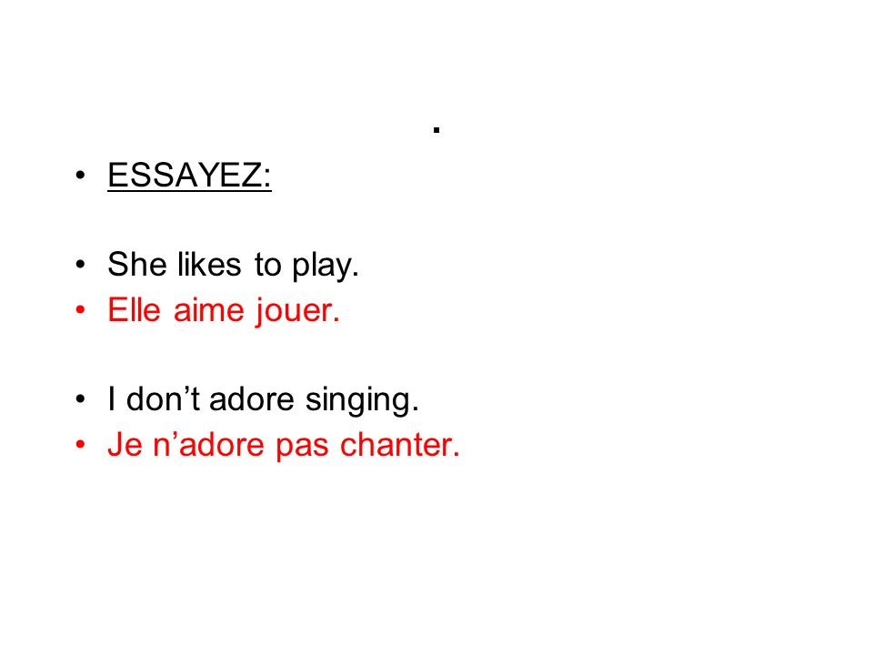 . ESSAYEZ: She likes to play. Elle aime jouer. I dont adore singing. Je nadore pas chanter.