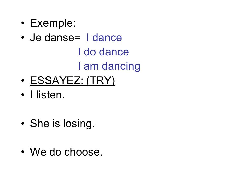 Exemple: Je danse= I dance I do dance I am dancing ESSAYEZ: (TRY) I listen. She is losing. We do choose.