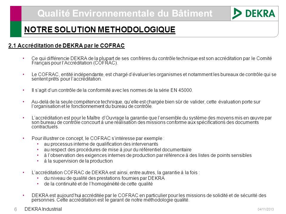 04/11/2013 DEKRA Industrial 6 Qualité Environnementale du Bâtiment NOTRE SOLUTION METHODOLOGIQUE 2.1 Accréditation de DEKRA par le COFRAC Ce qui diffé