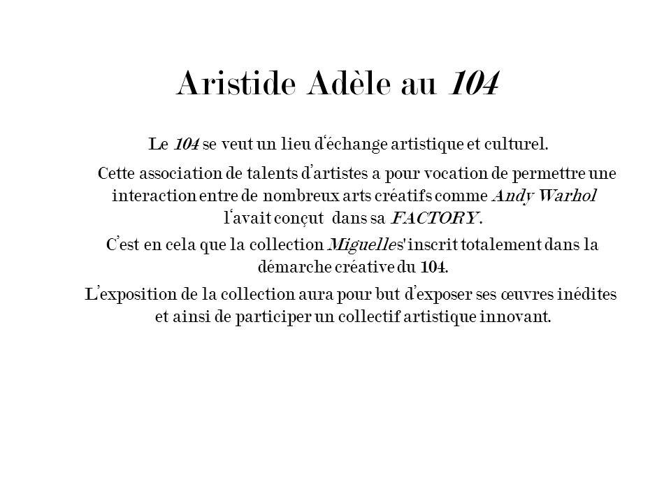 Aristide Adèle au 104 Le 104 se veut un lieu déchange artistique et culturel. Cette association de talents dartistes a pour vocation de permettre une