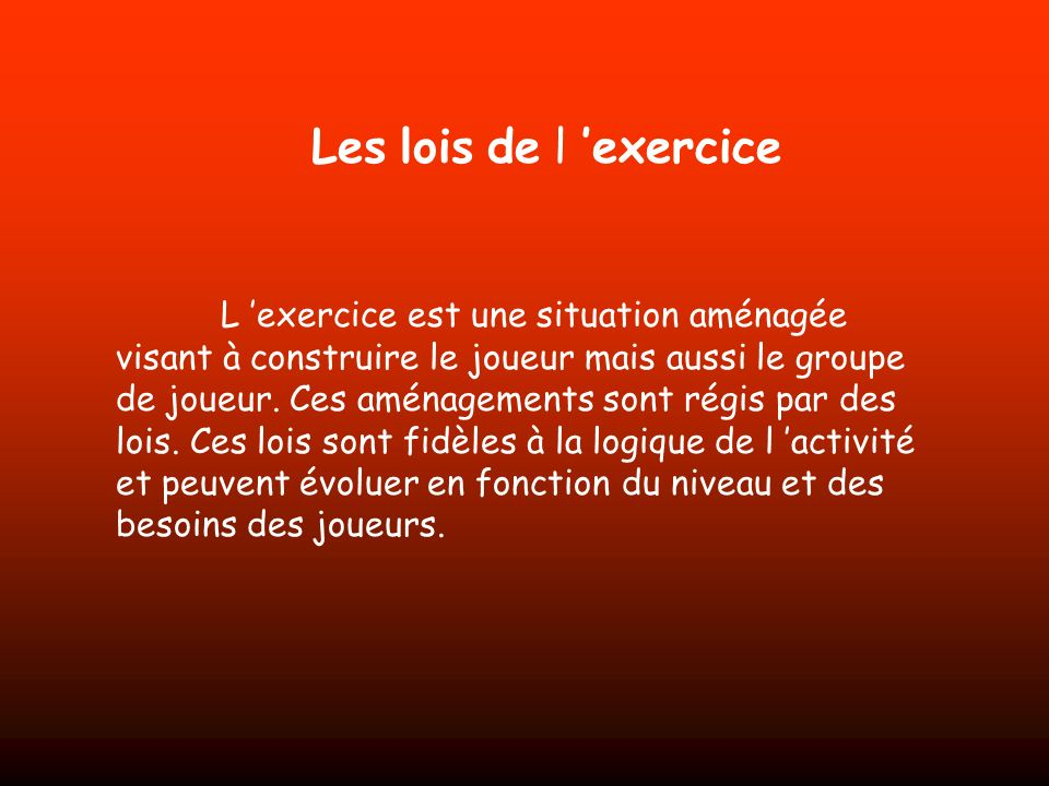 Les lois de l exercice L exercice est une situation aménagée visant à construire le joueur mais aussi le groupe de joueur. Ces aménagements sont régis
