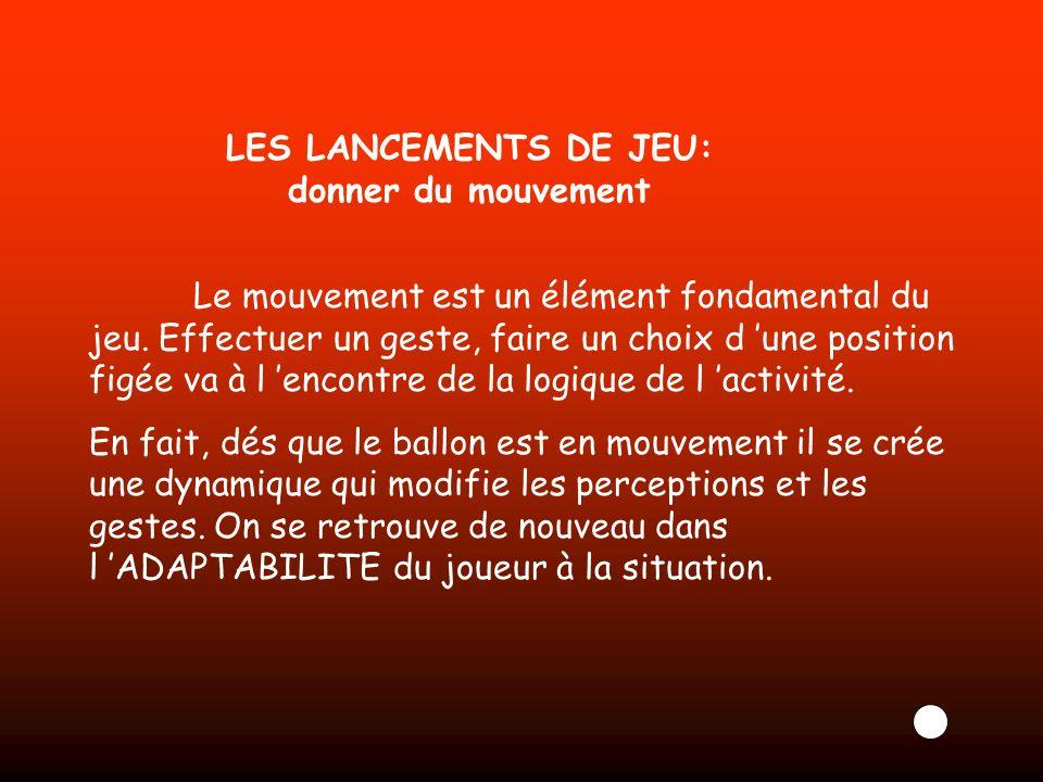LES LANCEMENTS DE JEU: donner du mouvement Le mouvement est un élément fondamental du jeu. Effectuer un geste, faire un choix d une position figée va