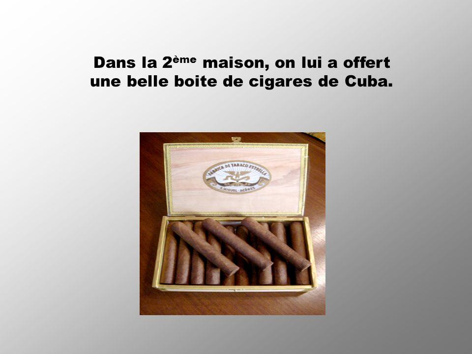 Dans la 2 ème maison, on lui a offert une belle boite de cigares de Cuba.