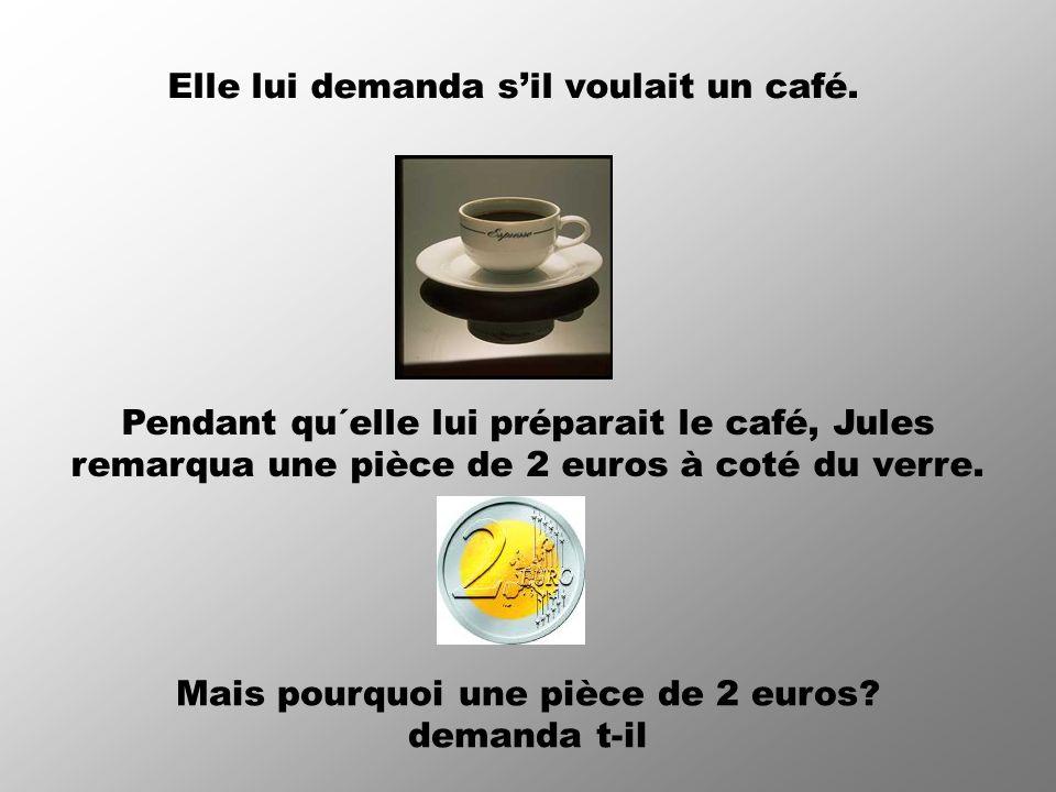 Elle lui demanda sil voulait un café. Pendant qu´elle lui préparait le café, Jules remarqua une pièce de 2 euros à coté du verre. Mais pourquoi une pi