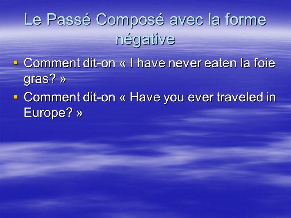 Le Passé Composé avec la forme négative Comment dit-on « I have never eaten la foie gras? » Comment dit-on « I have never eaten la foie gras? » Commen