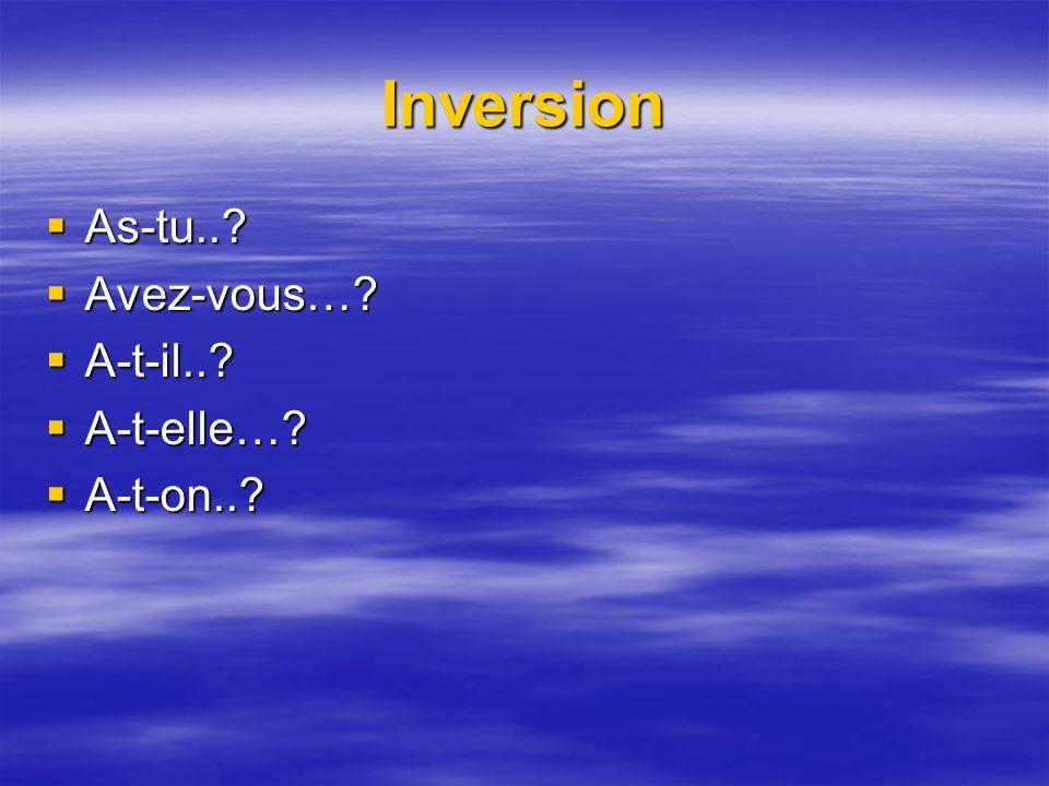Inversion As-tu..? As-tu..? Avez-vous…? Avez-vous…? A-t-il..? A-t-il..? A-t-elle…? A-t-elle…? A-t-on..? A-t-on..?