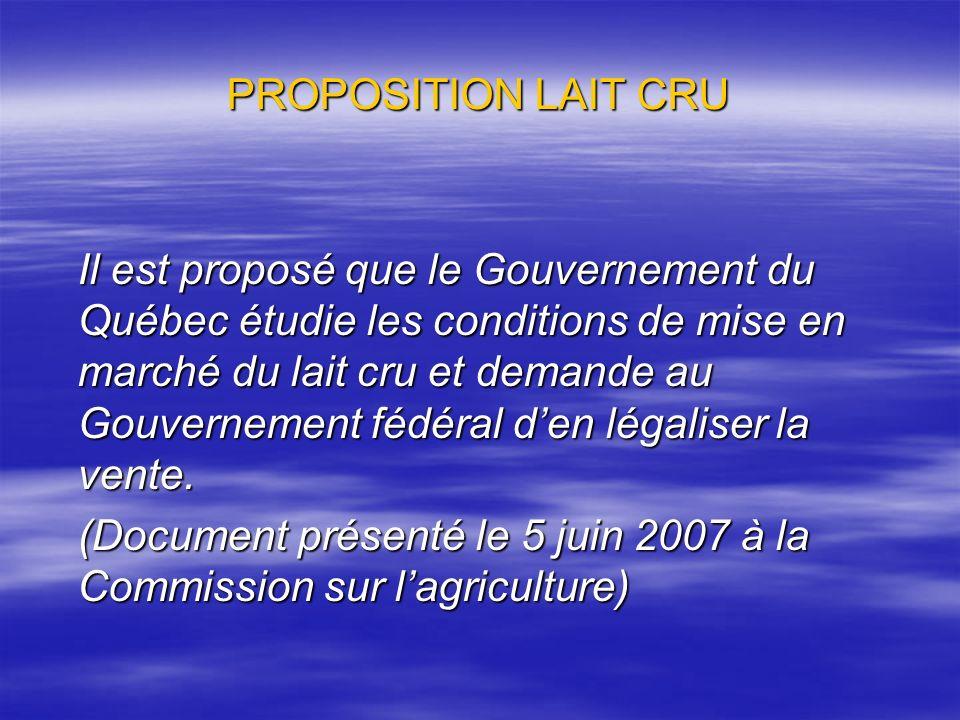 PROPOSITION LAIT CRU Il est proposé que le Gouvernement du Québec étudie les conditions de mise en marché du lait cru et demande au Gouvernement fédér