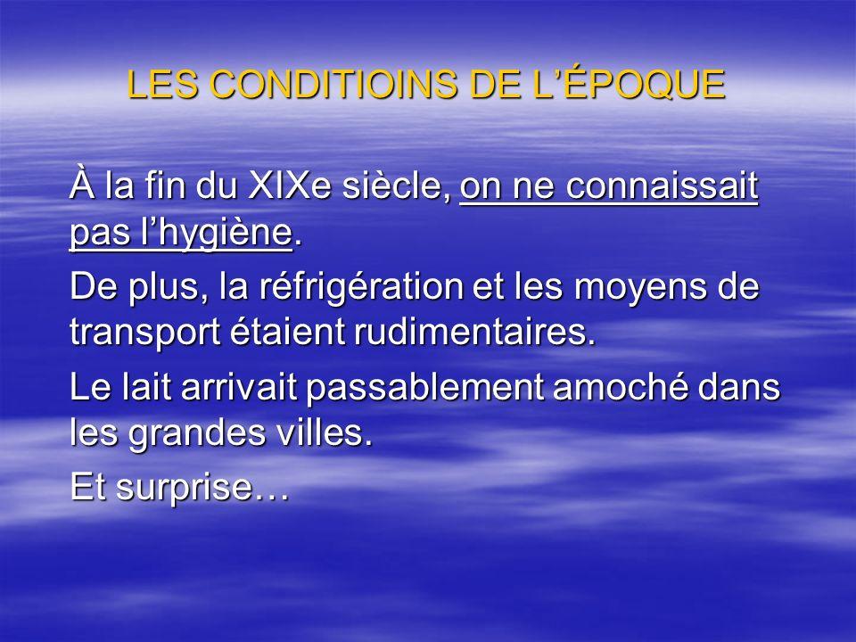 LES CONDITIOINS DE LÉPOQUE À la fin du XIXe siècle, on ne connaissait pas lhygiène. De plus, la réfrigération et les moyens de transport étaient rudim
