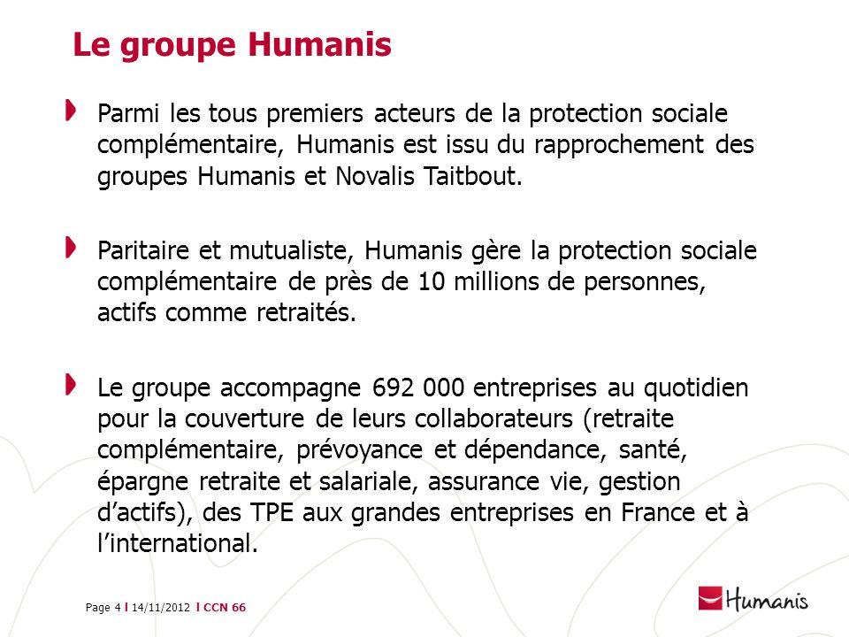 Page 4 l 14/11/2012 l CCN 66 Le groupe Humanis Parmi les tous premiers acteurs de la protection sociale complémentaire, Humanis est issu du rapprochem
