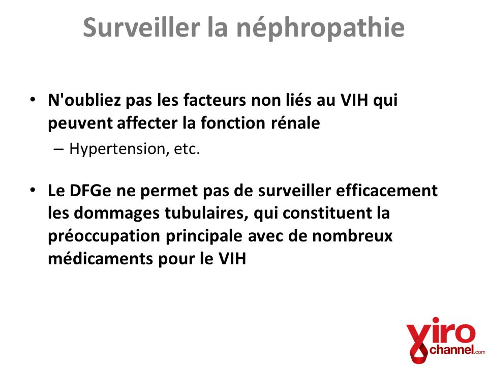 Surveiller la néphropathie N'oubliez pas les facteurs non liés au VIH qui peuvent affecter la fonction rénale – Hypertension, etc. Le DFGe ne permet p