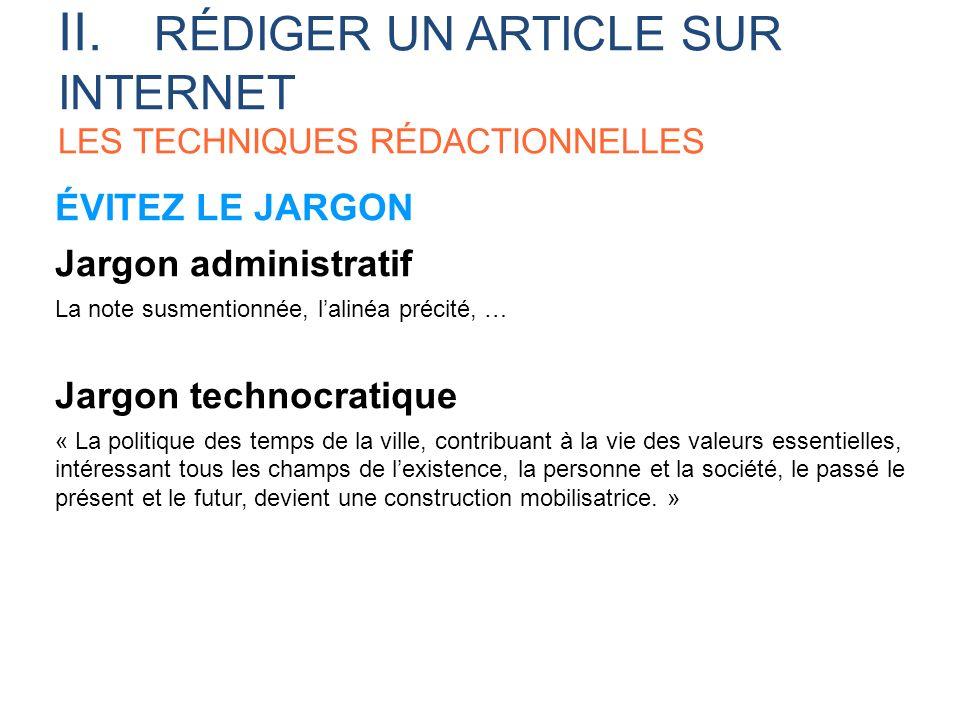 ÉVITEZ LE JARGON Jargon administratif La note susmentionnée, lalinéa précité, … Jargon technocratique « La politique des temps de la ville, contribuan