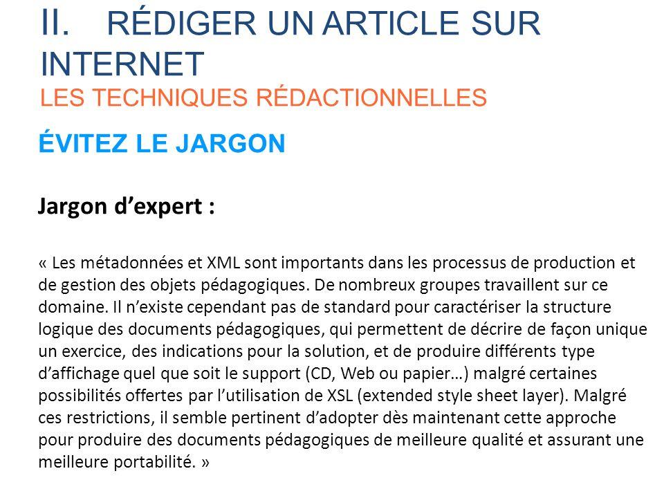II. RÉDIGER UN ARTICLE SUR INTERNET LES TECHNIQUES RÉDACTIONNELLES ÉVITEZ LE JARGON Jargon dexpert : « Les métadonnées et XML sont importants dans les