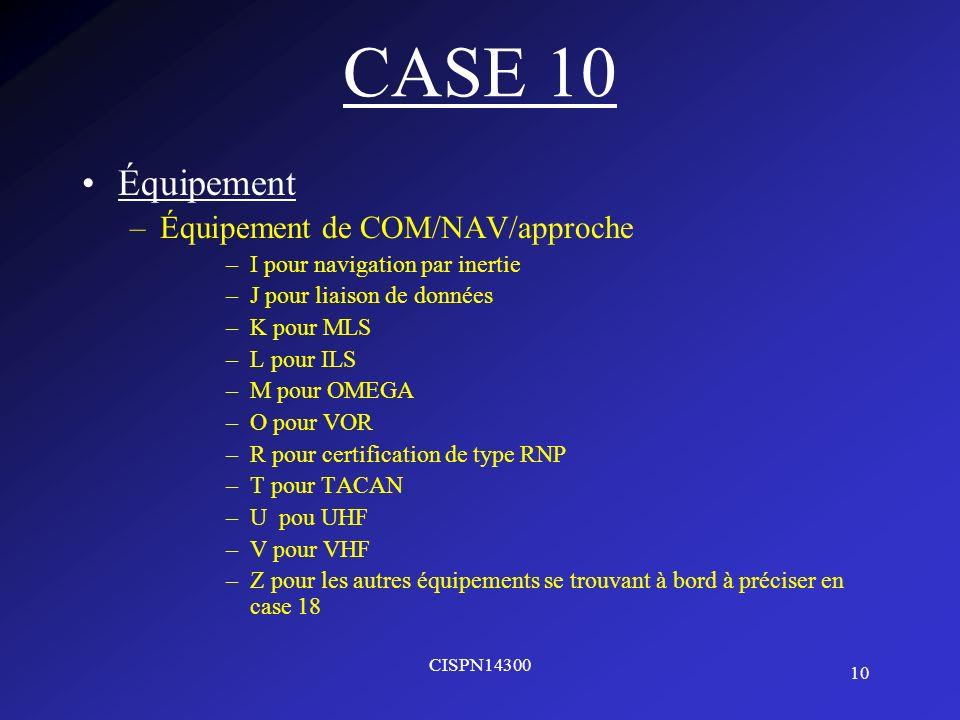 10 CISPN14300 CASE 10 Équipement –Équipement de COM/NAV/approche –I pour navigation par inertie –J pour liaison de données –K pour MLS –L pour ILS –M